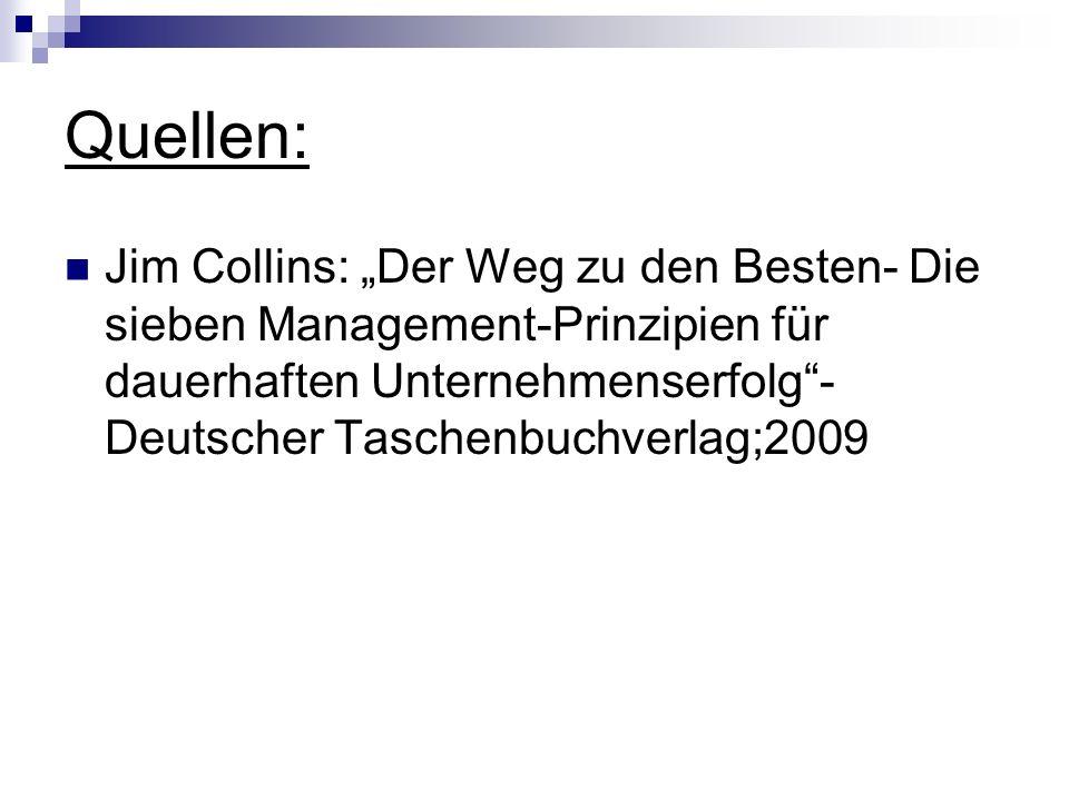 Quellen: Jim Collins: Der Weg zu den Besten- Die sieben Management-Prinzipien für dauerhaften Unternehmenserfolg- Deutscher Taschenbuchverlag;2009