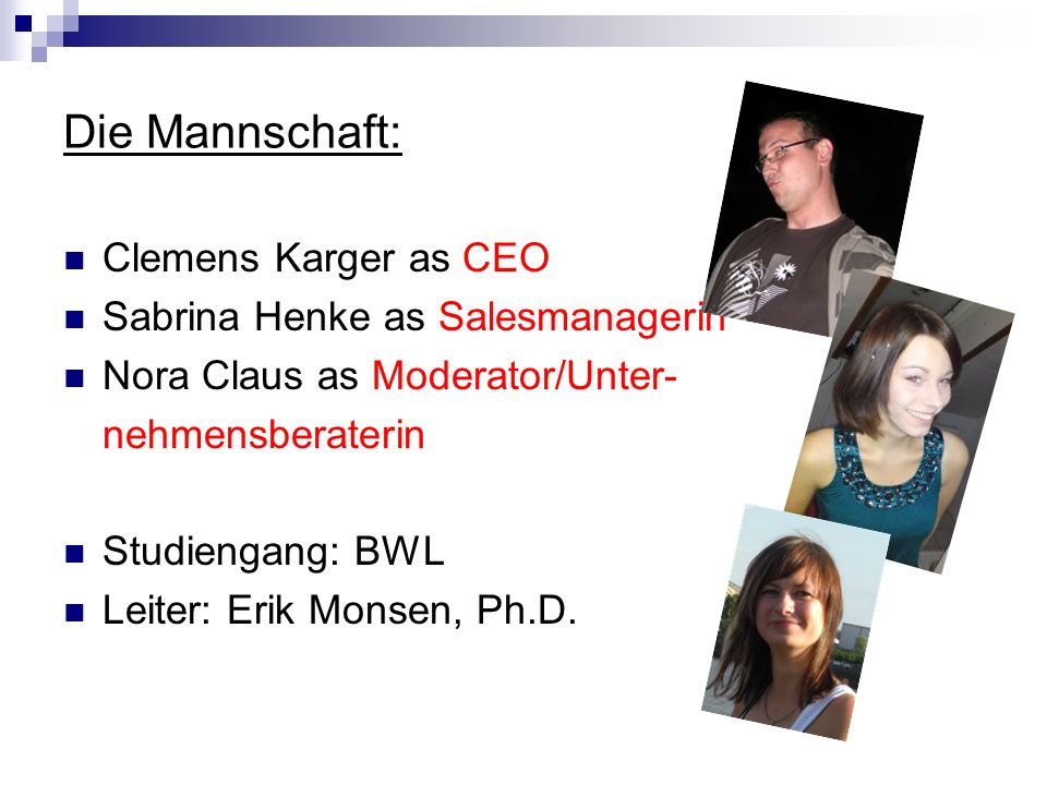 Die Mannschaft: Clemens Karger as CEO Sabrina Henke as Salesmanagerin Nora Claus as Moderator/Unter- nehmensberaterin Studiengang: BWL Leiter: Erik Monsen, Ph.D.