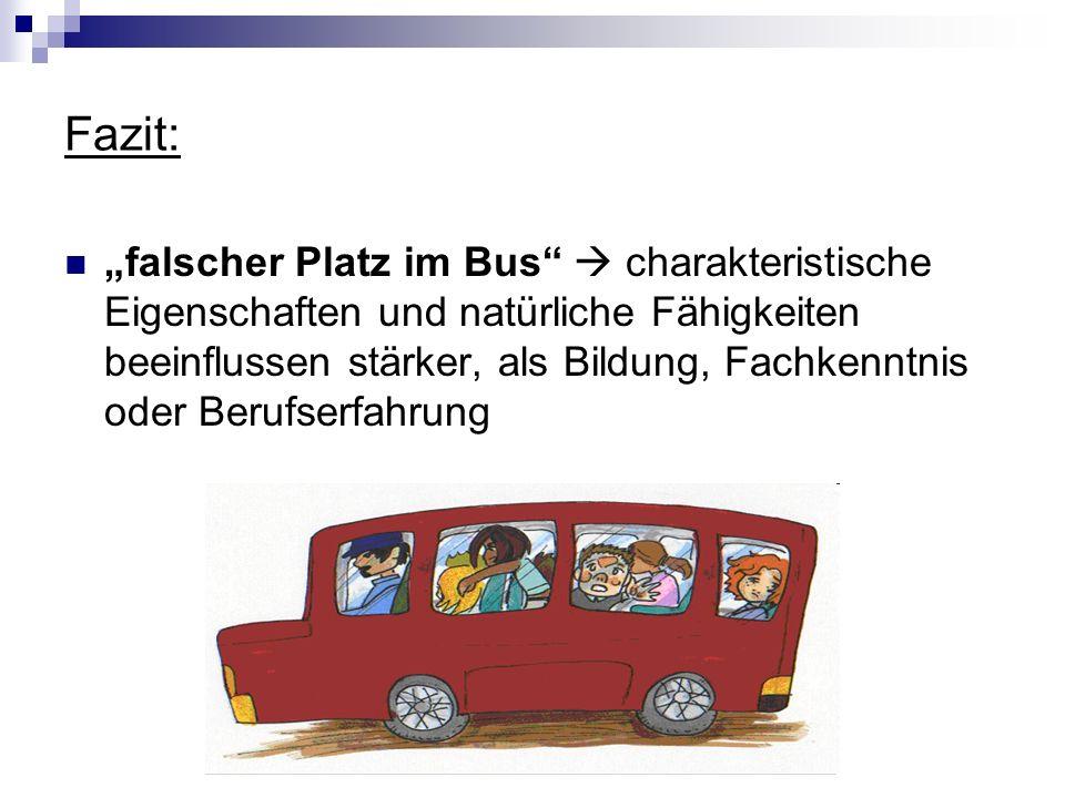 Fazit: falscher Platz im Bus charakteristische Eigenschaften und natürliche Fähigkeiten beeinflussen stärker, als Bildung, Fachkenntnis oder Berufserf