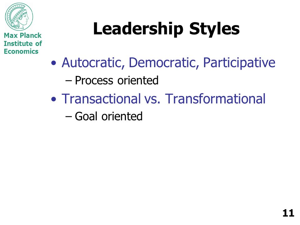 Max Planck Institute of Economics 11 Leadership Styles Autocratic, Democratic, Participative –Process oriented Transactional vs. Transformational –Goa