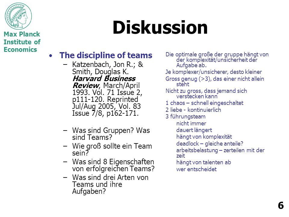Max Planck Institute of Economics 6 Diskussion The discipline of teams –Katzenbach, Jon R.; & Smith, Douglas K. Harvard Business Review, March/April 1