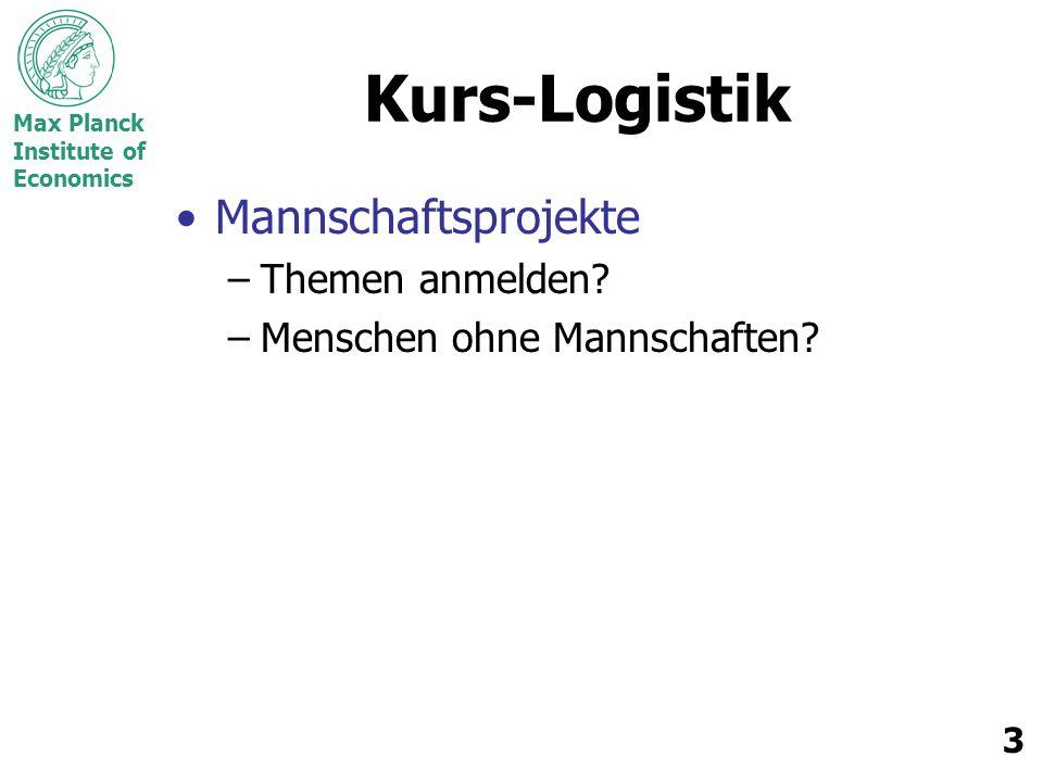 Max Planck Institute of Economics 3 Kurs-Logistik Mannschaftsprojekte –Themen anmelden? –Menschen ohne Mannschaften?