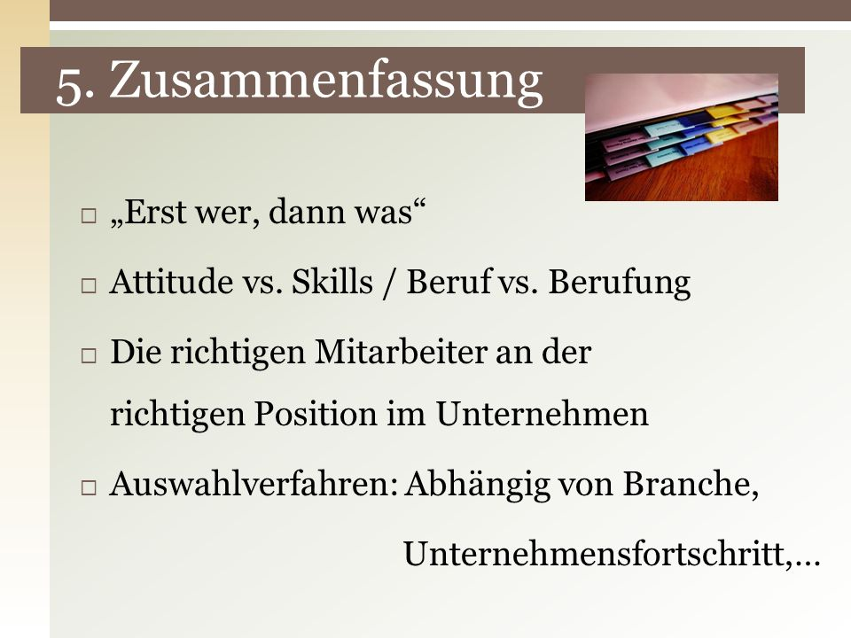 5. Zusammenfassung Erst wer, dann was Attitude vs. Skills / Beruf vs. Berufung Die richtigen Mitarbeiter an der richtigen Position im Unternehmen Ausw