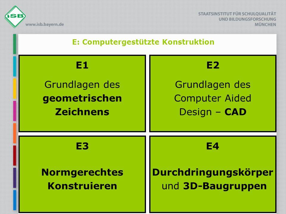 E: Computergestützte Konstruktion E1 Grundlagen des geometrischen Zeichnens E2 Grundlagen des Computer Aided Design – CAD E3 Normgerechtes Konstruiere