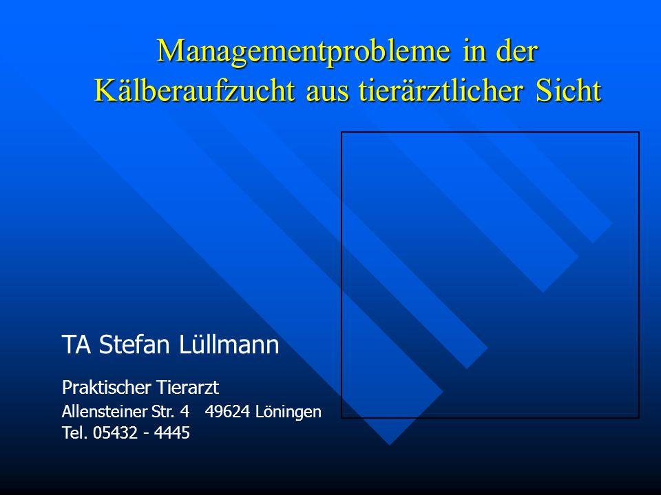 Managementprobleme in der Kälberaufzucht aus tierärztlicher Sicht TA Stefan Lüllmann Praktischer Tierarzt Allensteiner Str. 4 49624 Löningen Tel. 0543