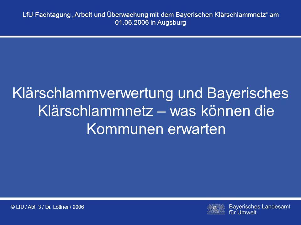 © LfU / Abt. 3 / Dr. Lottner / 2006 Klärschlammverwertung und Bayerisches Klärschlammnetz – was können die Kommunen erwarten LfU-Fachtagung Arbeit und