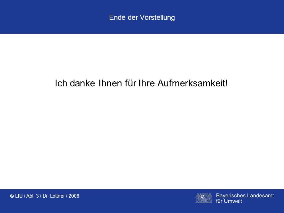 © LfU / Abt. 3 / Dr. Lottner / 2006 Ende der Vorstellung Ich danke Ihnen für Ihre Aufmerksamkeit!