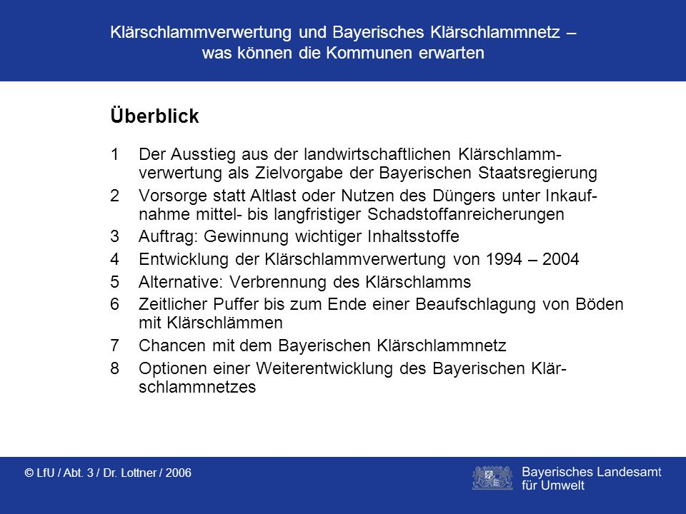 © LfU / Abt. 3 / Dr. Lottner / 2006 Klärschlammverwertung und Bayerisches Klärschlammnetz – was können die Kommunen erwarten Überblick 1Der Ausstieg a