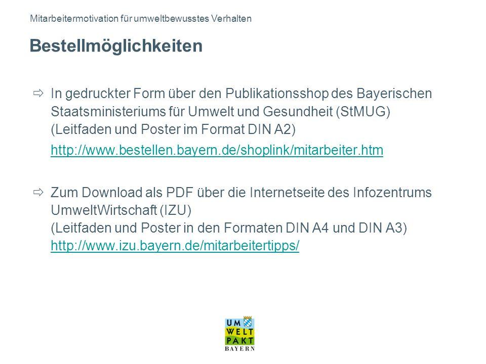 In gedruckter Form über den Publikationsshop des Bayerischen Staatsministeriums für Umwelt und Gesundheit (StMUG) (Leitfaden und Poster im Format DIN A2) http://www.bestellen.bayern.de/shoplink/mitarbeiter.htm Zum Download als PDF über die Internetseite des Infozentrums UmweltWirtschaft (IZU) (Leitfaden und Poster in den Formaten DIN A4 und DIN A3) http://www.izu.bayern.de/mitarbeitertipps/ http://www.izu.bayern.de/mitarbeitertipps/ Mitarbeitermotivation für umweltbewusstes Verhalten Bestellmöglichkeiten