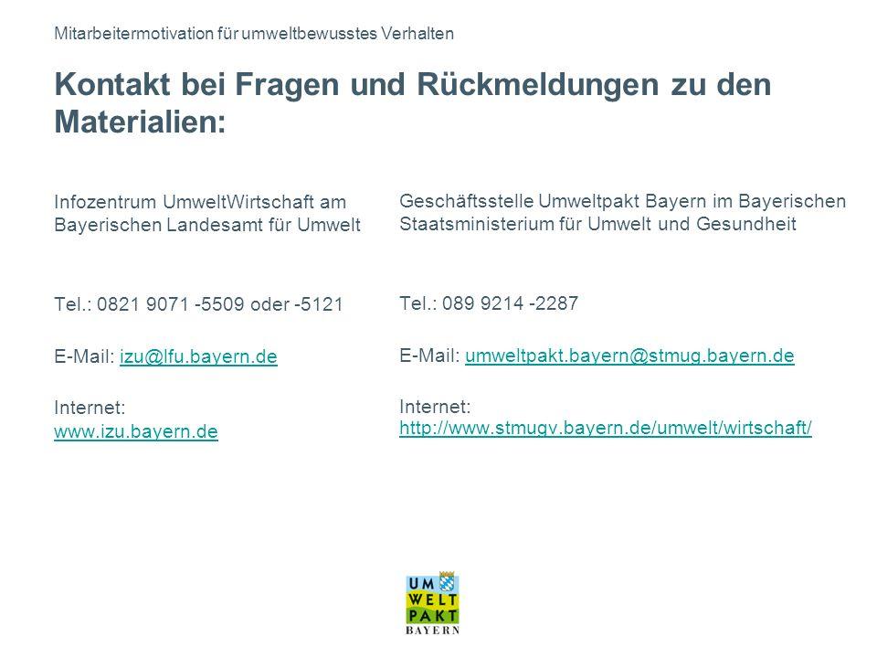 Infozentrum UmweltWirtschaft am Bayerischen Landesamt für Umwelt Tel.: 0821 9071 -5509 oder -5121 E-Mail: izu@lfu.bayern.deizu@lfu.bayern.de Internet: www.izu.bayern.de www.izu.bayern.de Geschäftsstelle Umweltpakt Bayern im Bayerischen Staatsministerium für Umwelt und Gesundheit Tel.: 089 9214 -2287 E-Mail: umweltpakt.bayern@stmug.bayern.deumweltpakt.bayern@stmug.bayern.de Internet: http://www.stmugv.bayern.de/umwelt/wirtschaft/ http://www.stmugv.bayern.de/umwelt/wirtschaft/ Kontakt bei Fragen und Rückmeldungen zu den Materialien: Mitarbeitermotivation für umweltbewusstes Verhalten
