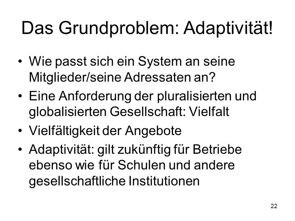 22 Das Grundproblem: Adaptivität! Wie passt sich ein System an seine Mitglieder/seine Adressaten an? Eine Anforderung der pluralisierten und globalisi