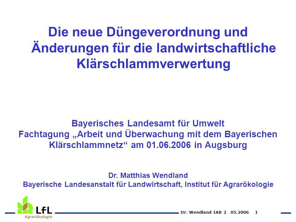 Dr. Wendland IAB 2 05.2006 1 Die neue Düngeverordnung und Änderungen für die landwirtschaftliche Klärschlammverwertung Bayerisches Landesamt für Umwel
