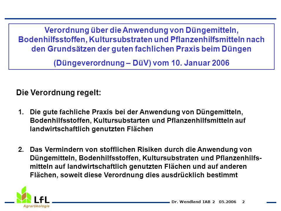 Dr. Wendland IAB 2 05.2006 2 Die Verordnung regelt: 1.Die gute fachliche Praxis bei der Anwendung von Düngemitteln, Bodenhilfsstoffen, Kultursubstarte