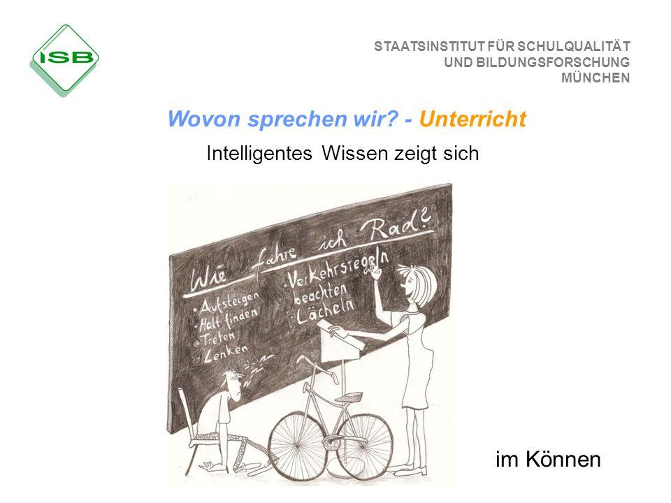 STAATSINSTITUT FÜR SCHULQUALITÄT UND BILDUNGSFORSCHUNG MÜNCHEN Intelligentes Wissen zeigt sich im Können Wovon sprechen wir? - Unterricht