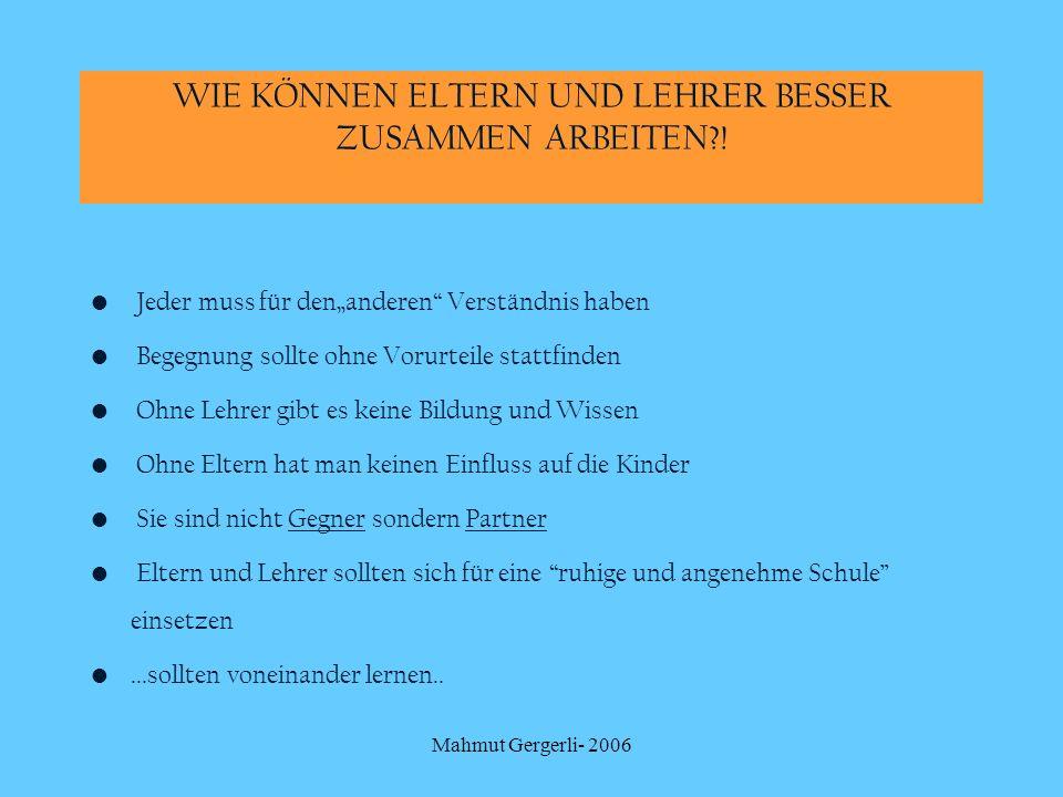 Mahmut Gergerli- 2006 WIE KÖNNEN ELTERN UND LEHRER BESSER ZUSAMMEN ARBEITEN?! Jeder muss für denanderen Verständnis haben Begegnung sollte ohne Vorurt