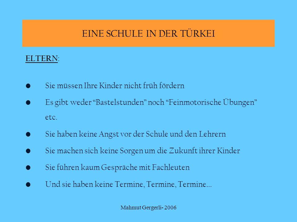 Mahmut Gergerli- 2006 EINE SCHULE IN DER TÜRKEI ELTERN : Sie müssen Ihre Kinder nicht früh fördern Es gibt weder Bastelstunden noch Feinmotorische Übu