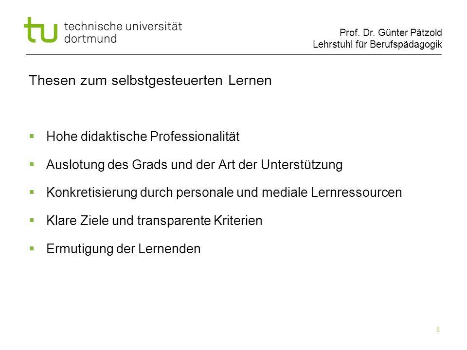 Prof. Dr. Günter Pätzold Lehrstuhl für Berufspädagogik 6 Thesen zum selbstgesteuerten Lernen Hohe didaktische Professionalität Auslotung des Grads und