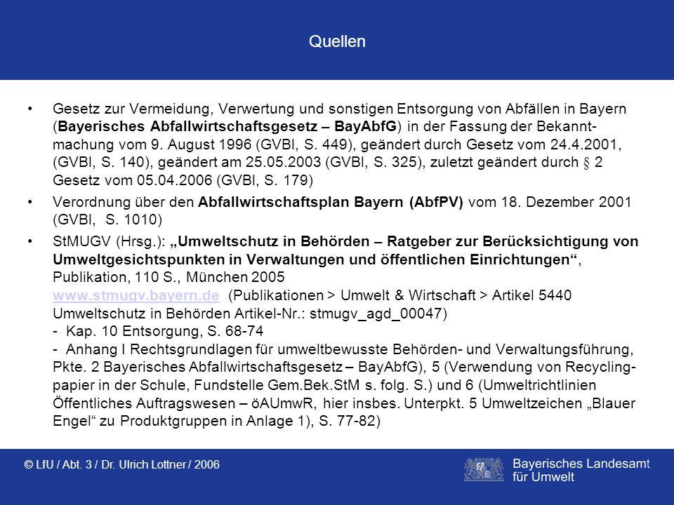 © LfU / Abt. 3 / Dr. Ulrich Lottner / 2006 Quellen Gesetz zur Vermeidung, Verwertung und sonstigen Entsorgung von Abfällen in Bayern (Bayerisches Abfa
