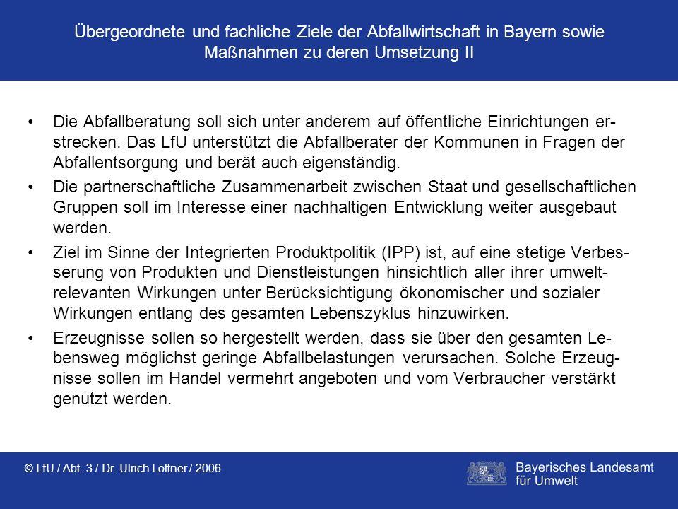 © LfU / Abt. 3 / Dr. Ulrich Lottner / 2006 Übergeordnete und fachliche Ziele der Abfallwirtschaft in Bayern sowie Maßnahmen zu deren Umsetzung II Die