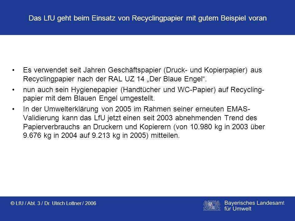 © LfU / Abt. 3 / Dr. Ulrich Lottner / 2006 Das LfU geht beim Einsatz von Recyclingpapier mit gutem Beispiel voran Es verwendet seit Jahren Geschäftspa