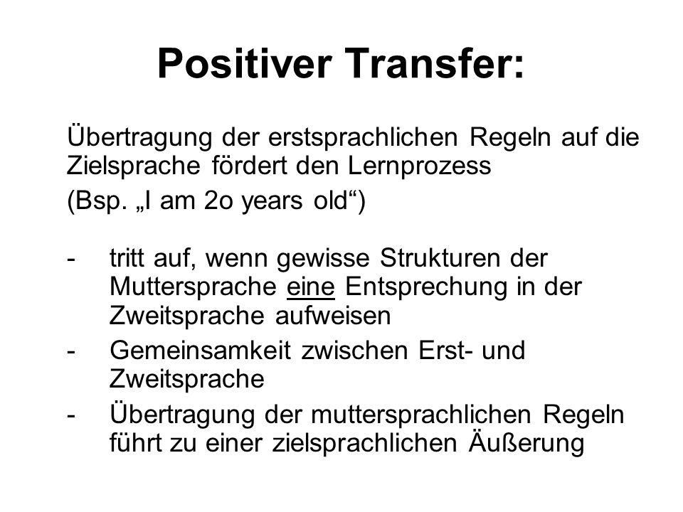 Positiver Transfer: Übertragung der erstsprachlichen Regeln auf die Zielsprache fördert den Lernprozess (Bsp. I am 2o years old) - tritt auf, wenn gew