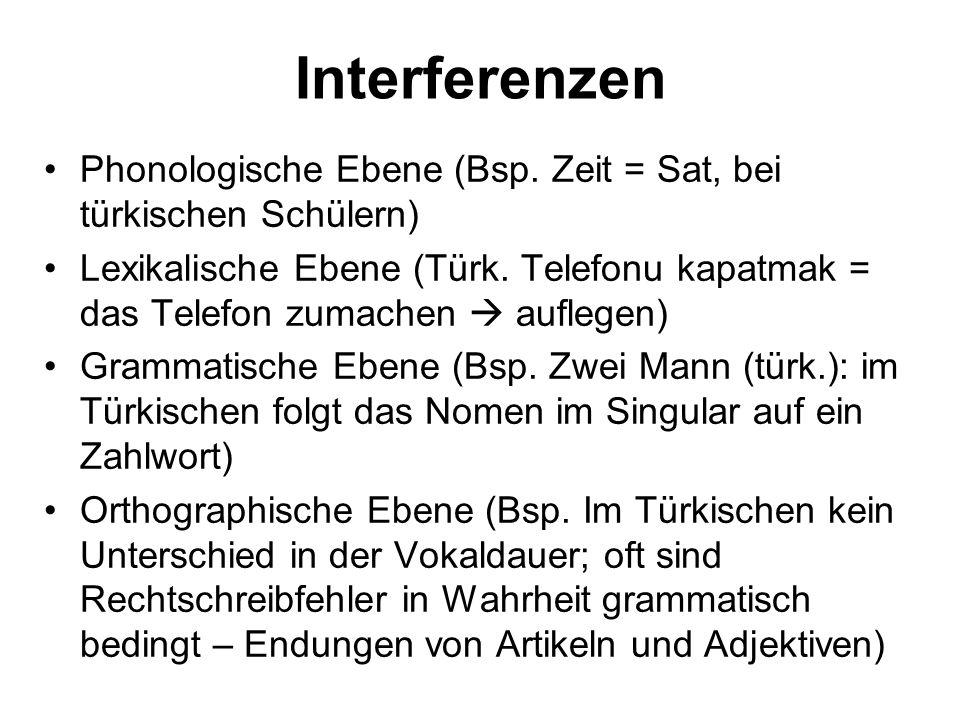 Interferenzen Phonologische Ebene (Bsp. Zeit = Sat, bei türkischen Schülern) Lexikalische Ebene (Türk. Telefonu kapatmak = das Telefon zumachen aufleg