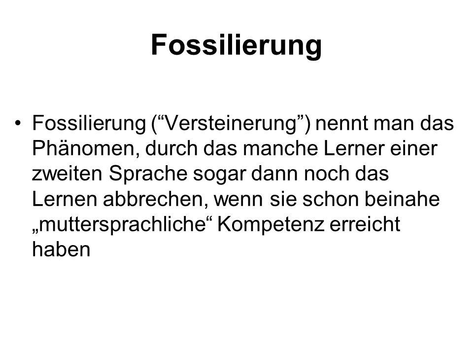 Fossilierung Fossilierung (Versteinerung) nennt man das Phänomen, durch das manche Lerner einer zweiten Sprache sogar dann noch das Lernen abbrechen,