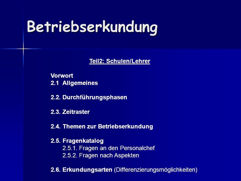 Betriebserkundung Teil2: Schulen/Lehrer Vorwort 2.1 Allgemeines 2.2. Durchführungsphasen 2.3. Zeitraster 2.4. Themen zur Betriebserkundung 2.5. Fragen