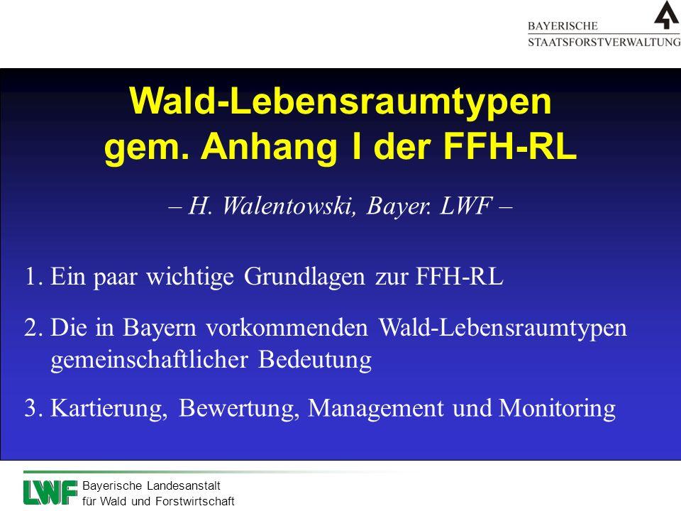 Bayerische Landesanstalt für Wald und Forstwirtschaft Wald-Lebensraumtypen gem. Anhang I der FFH-RL – H. Walentowski, Bayer. LWF – 1. Ein paar wichtig
