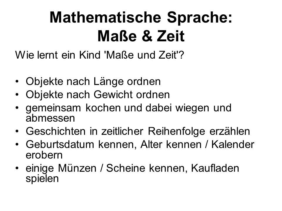 Mathematische Sprache: Maße & Zeit Wie lernt ein Kind 'Maße und Zeit'? Objekte nach Länge ordnen Objekte nach Gewicht ordnen gemeinsam kochen und dabe