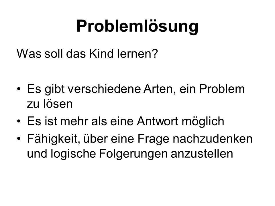 Problemlösung Was soll das Kind lernen? Es gibt verschiedene Arten, ein Problem zu lösen Es ist mehr als eine Antwort möglich Fähigkeit, über eine Fra