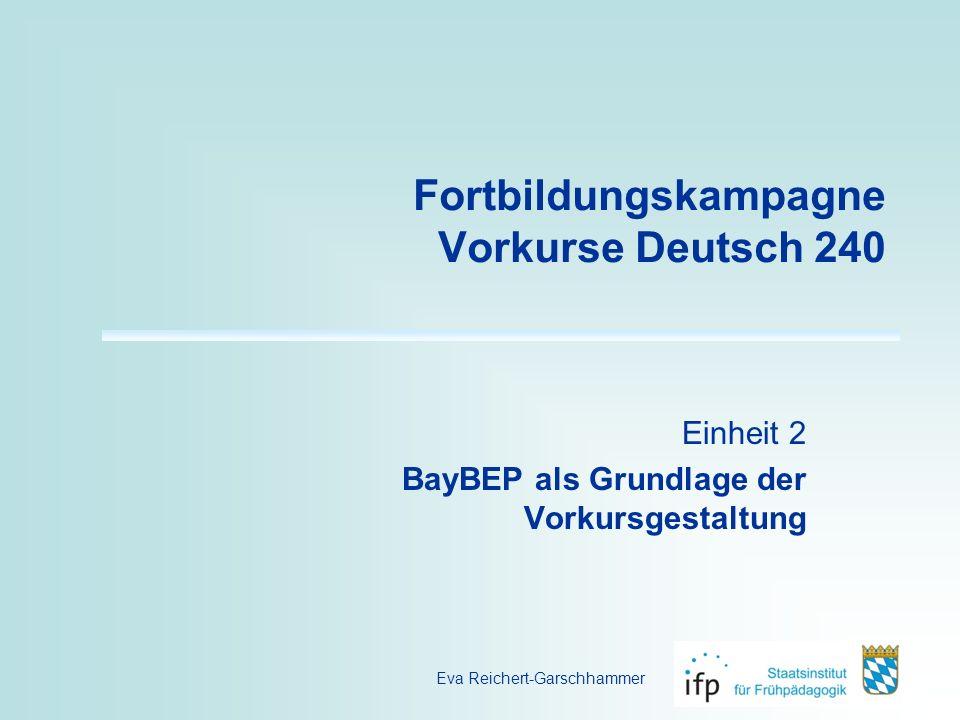 Fortbildungskampagne Vorkurse Deutsch 240 Einheit 2 BayBEP als Grundlage der Vorkursgestaltung Eva Reichert-Garschhammer