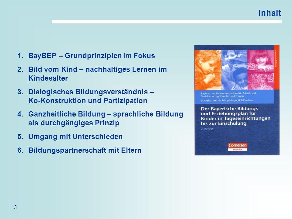 3 Inhalt 1.BayBEP – Grundprinzipien im Fokus 2.Bild vom Kind – nachhaltiges Lernen im Kindesalter 3.Dialogisches Bildungsverständnis – Ko-Konstruktion