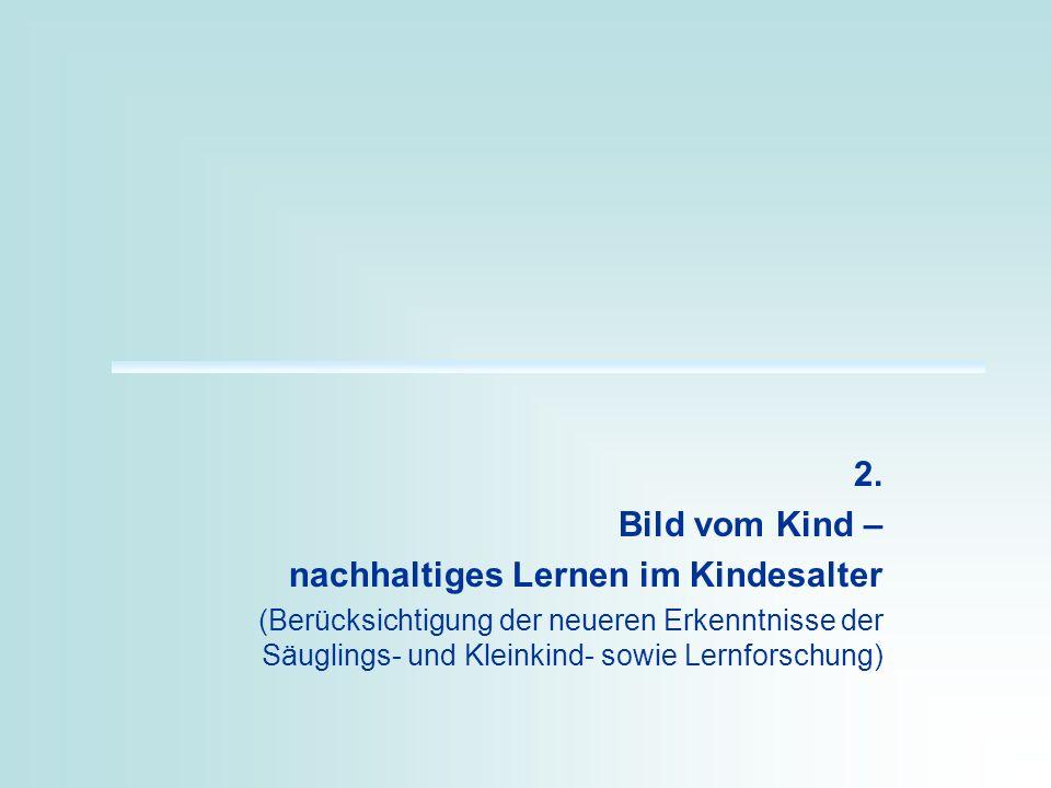 2. Bild vom Kind – nachhaltiges Lernen im Kindesalter (Berücksichtigung der neueren Erkenntnisse der Säuglings- und Kleinkind- sowie Lernforschung)