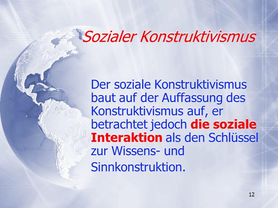 12 Sozialer Konstruktivismus Sozialer Konstruktivismus Der soziale Konstruktivismus baut auf der Auffassung des Konstruktivismus auf, er betrachtet je