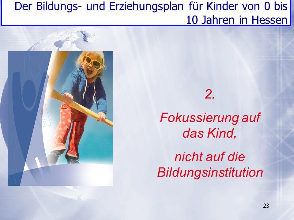 23 2. Fokussierung auf das Kind, nicht auf die Bildungsinstitution Der Bildungs- und Erziehungsplan für Kinder von 0 bis 10 Jahren in Hessen