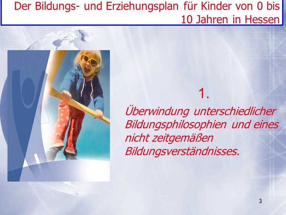 3 1. Überwindung unterschiedlicher Bildungsphilosophien und eines nicht zeitgemäßen Bildungsverständnisses. Der Bildungs- und Erziehungsplan für Kinde
