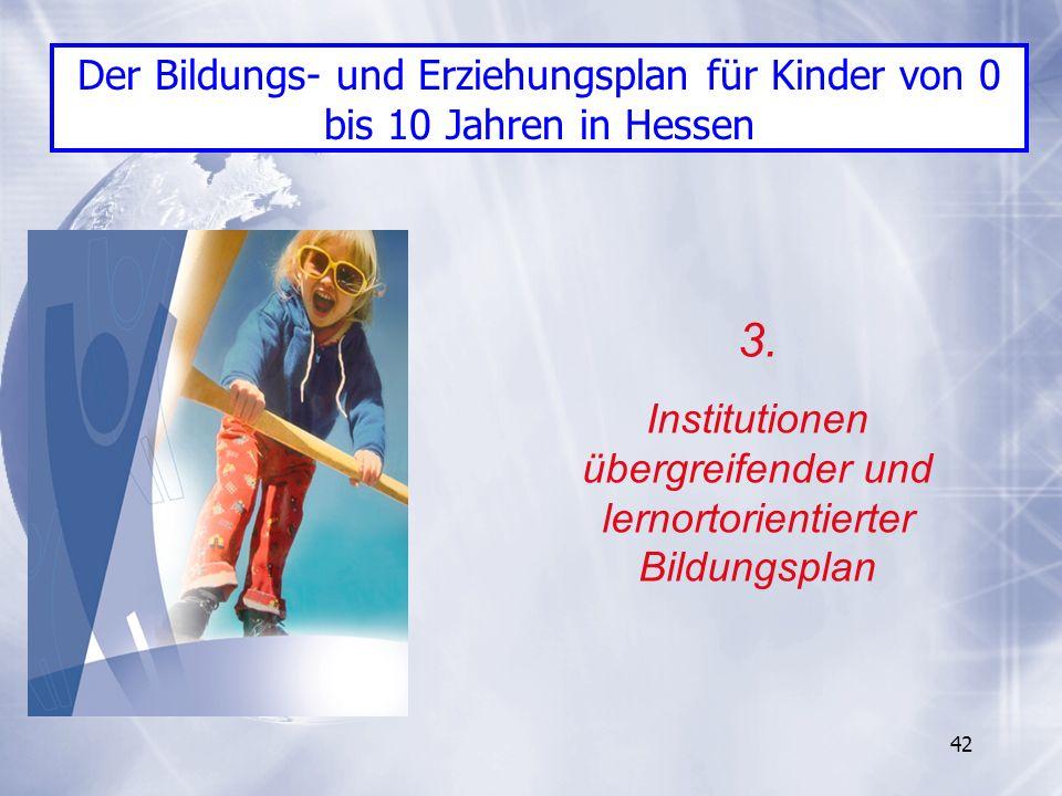 42 3. Institutionen übergreifender und lernortorientierter Bildungsplan Der Bildungs- und Erziehungsplan für Kinder von 0 bis 10 Jahren in Hessen