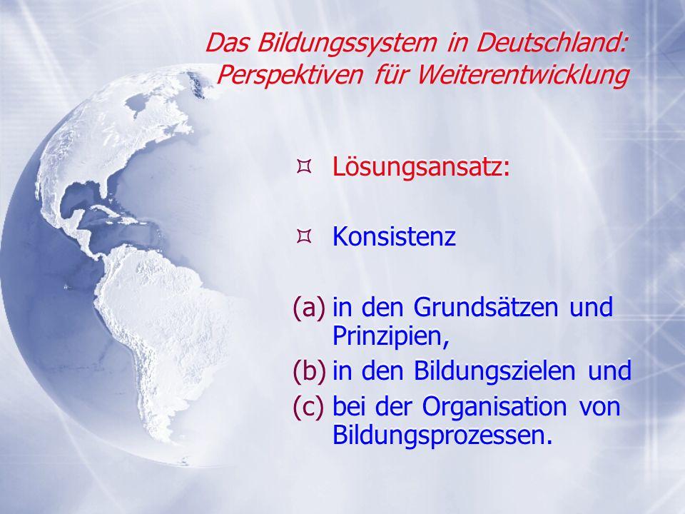 Das Bildungssystem in Deutschland: Perspektiven für Weiterentwicklung Lösungsansatz: Konsistenz (a)in den Grundsätzen und Prinzipien, (b)in den Bildun