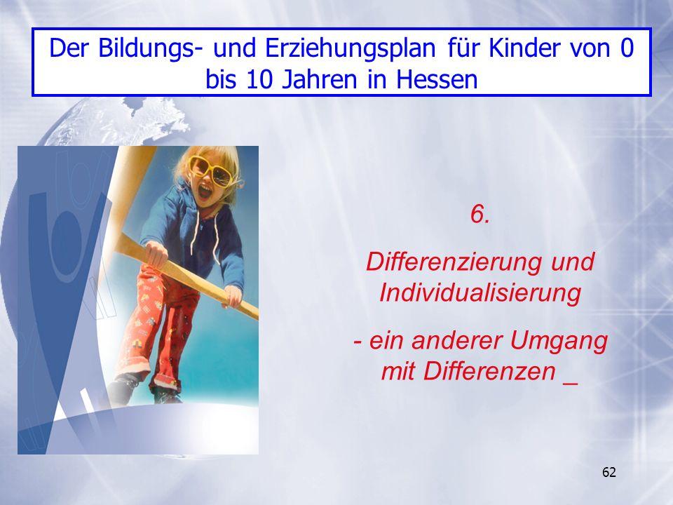 62 6. Differenzierung und Individualisierung - ein anderer Umgang mit Differenzen _ Der Bildungs- und Erziehungsplan für Kinder von 0 bis 10 Jahren in