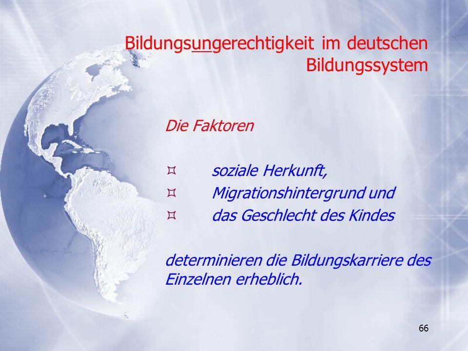 66 Bildungsungerechtigkeit im deutschen Bildungssystem Die Faktoren soziale Herkunft, Migrationshintergrund und das Geschlecht des Kindes determiniere