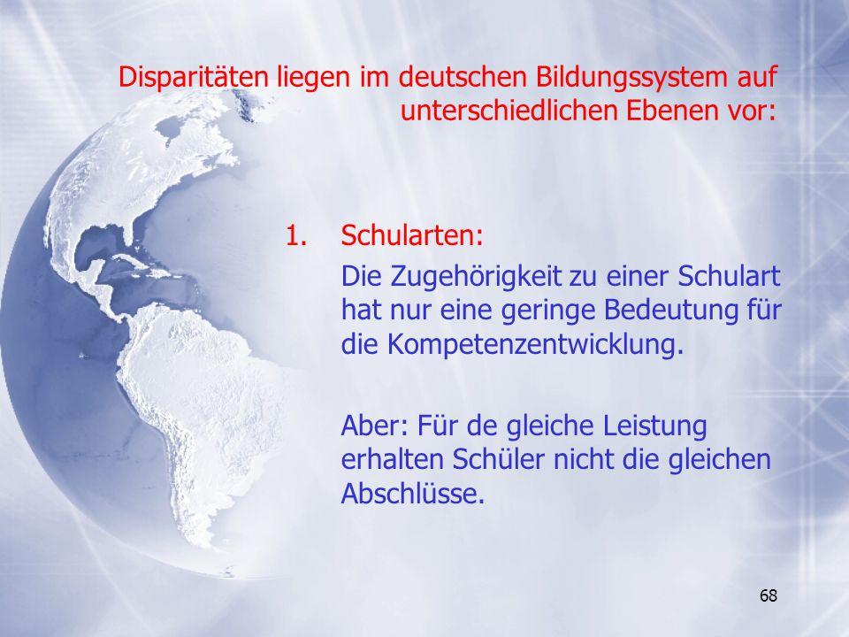 68 Disparitäten liegen im deutschen Bildungssystem auf unterschiedlichen Ebenen vor: 1.Schularten: Die Zugehörigkeit zu einer Schulart hat nur eine ge