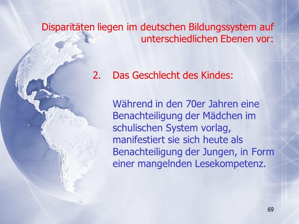 69 Disparitäten liegen im deutschen Bildungssystem auf unterschiedlichen Ebenen vor: 2.Das Geschlecht des Kindes: Während in den 70er Jahren eine Bena