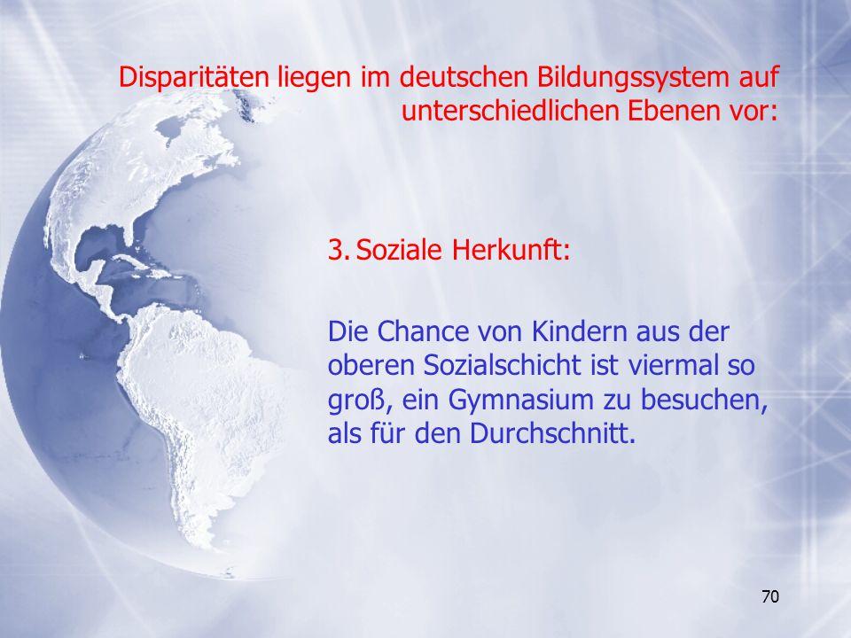 70 Disparitäten liegen im deutschen Bildungssystem auf unterschiedlichen Ebenen vor: 3.Soziale Herkunft: Die Chance von Kindern aus der oberen Sozials