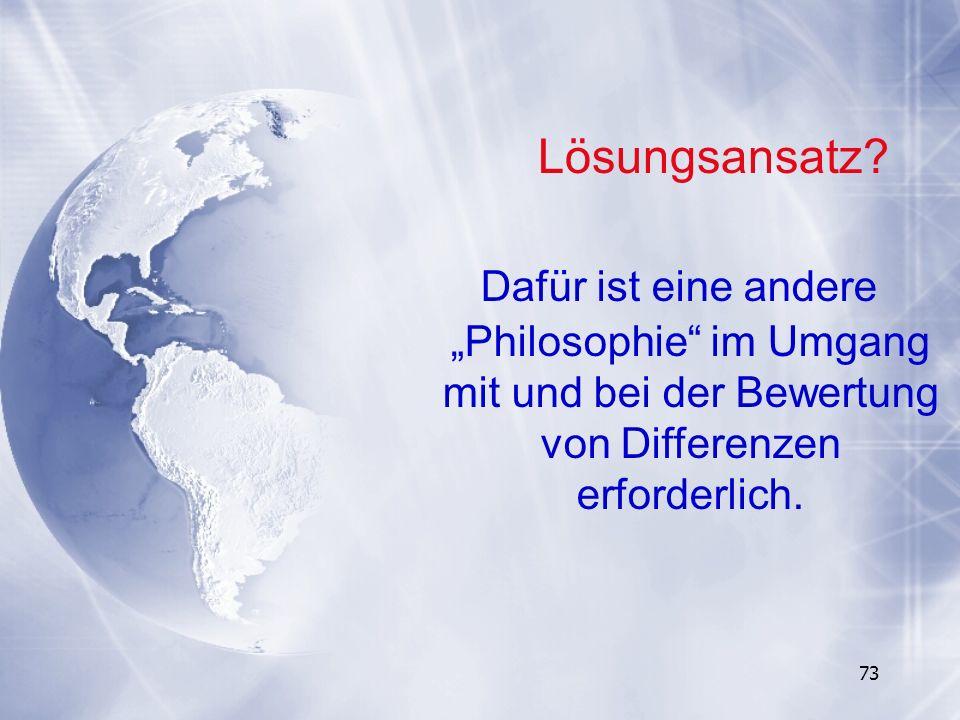 73 Dafür ist eine andere Philosophie im Umgang mit und bei der Bewertung von Differenzen erforderlich. Lösungsansatz?