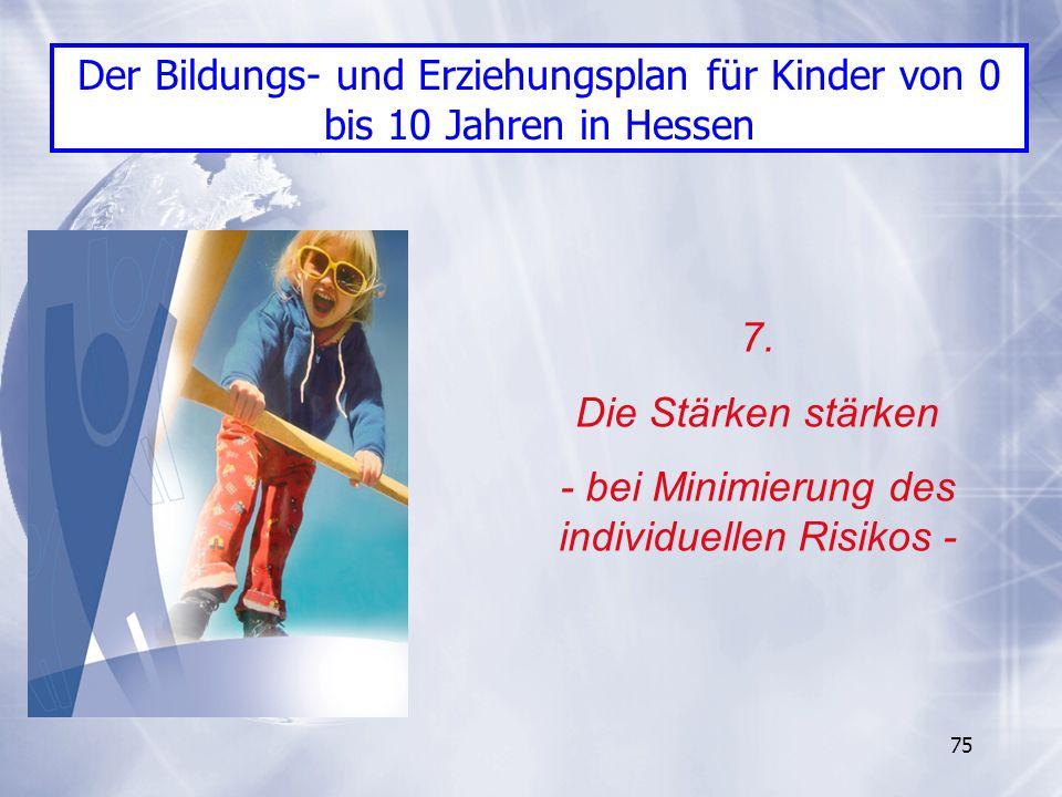 75 7. Die Stärken stärken - bei Minimierung des individuellen Risikos - Der Bildungs- und Erziehungsplan für Kinder von 0 bis 10 Jahren in Hessen