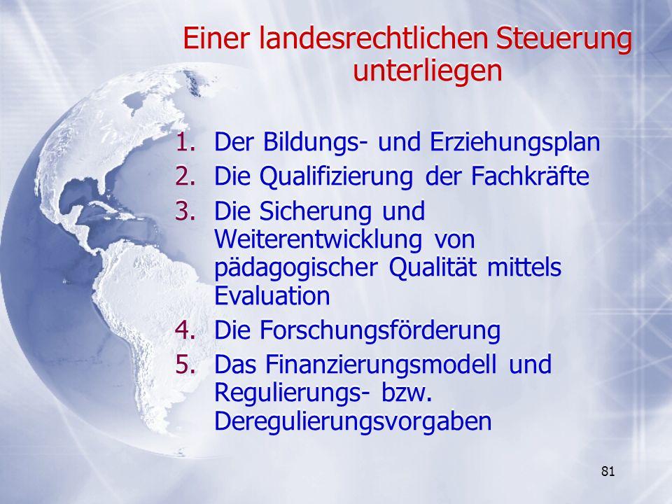81 Einer landesrechtlichen Steuerung unterliegen 1.Der Bildungs- und Erziehungsplan 2.Die Qualifizierung der Fachkräfte 3.Die Sicherung und Weiterentw