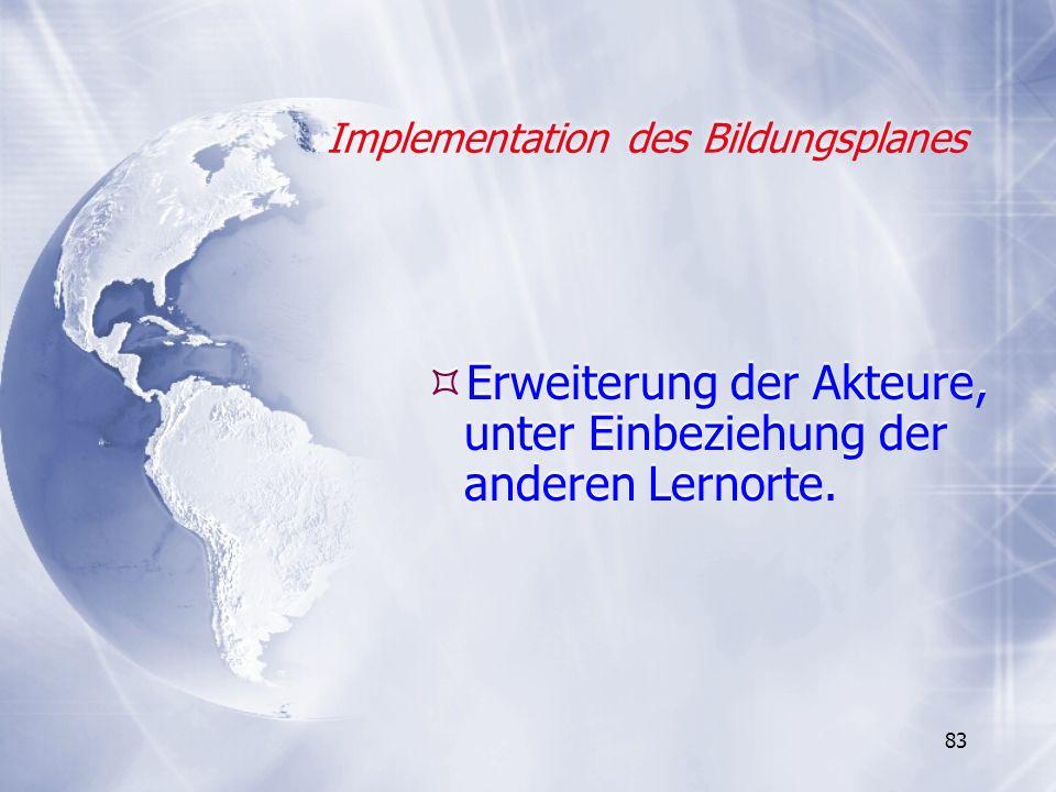 83 Implementation des Bildungsplanes Erweiterung der Akteure, unter Einbeziehung der anderen Lernorte.