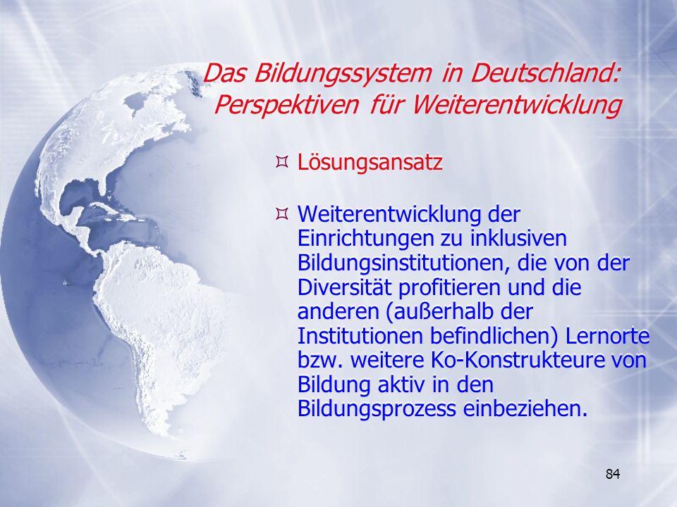 84 Das Bildungssystem in Deutschland: Perspektiven für Weiterentwicklung Lösungsansatz Weiterentwicklung der Einrichtungen zu inklusiven Bildungsinsti