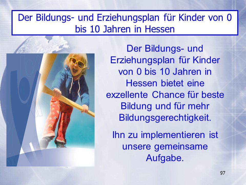 97 Der Bildungs- und Erziehungsplan für Kinder von 0 bis 10 Jahren in Hessen bietet eine exzellente Chance für beste Bildung und für mehr Bildungsgere